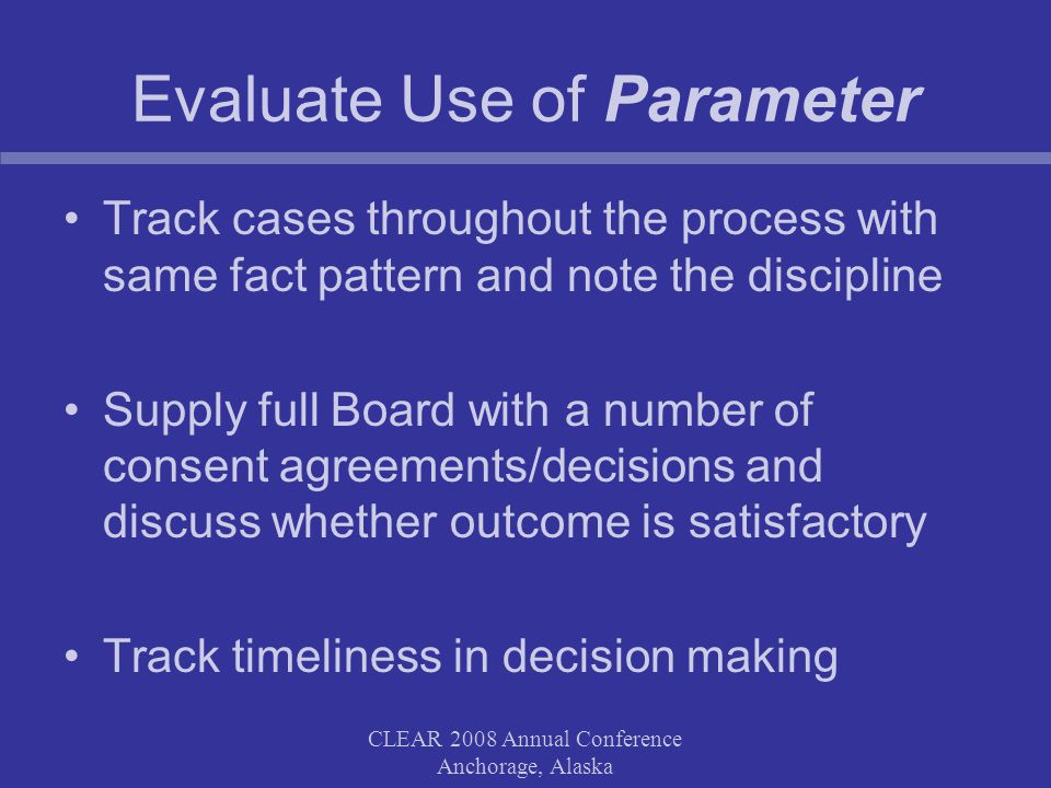 Evaluate Use of Parameter Track cases throughout the process with same fact pattern and note the discipline Supply full Board with a number of consent agreements/decisions and discuss whether outcome is satisfactory Track timeliness in decision making CLEAR 2008 Annual Conference Anchorage, Alaska