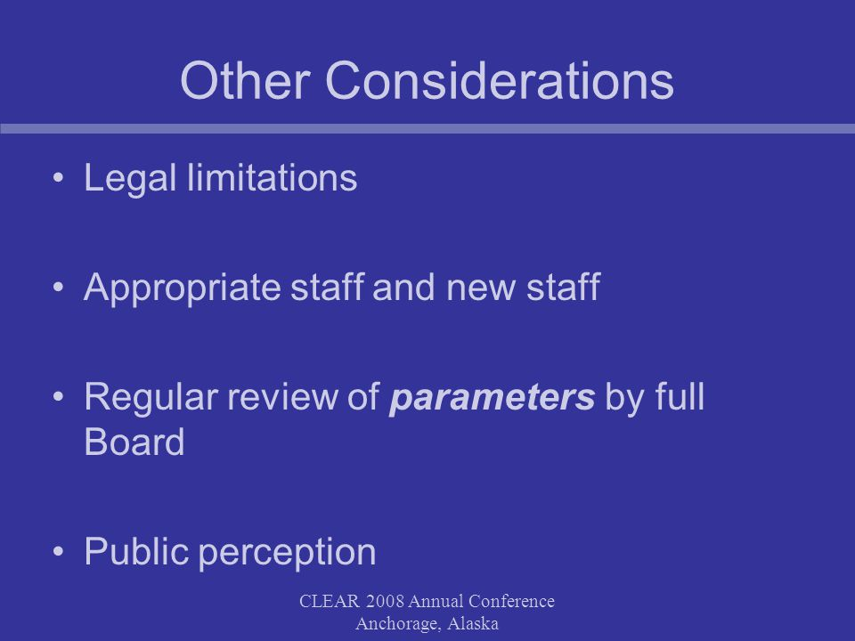 Other Considerations Legal limitations Appropriate staff and new staff Regular review of parameters by full Board Public perception CLEAR 2008 Annual Conference Anchorage, Alaska