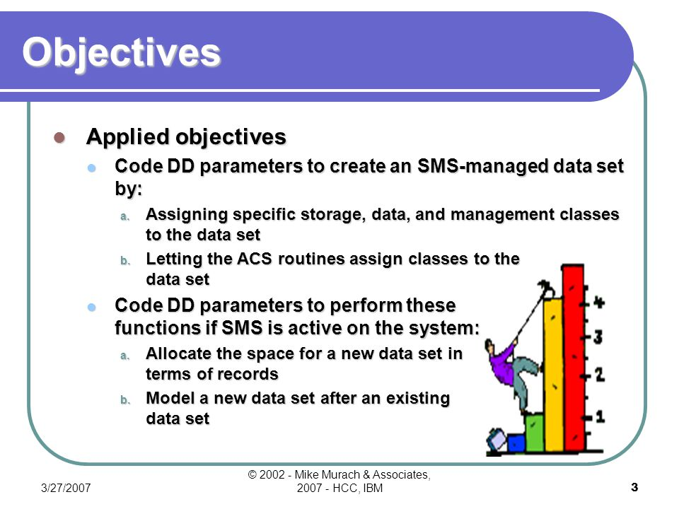 3/27/2007 © 2002 - Mike Murach & Associates, 2007 - HCC, IBM2 Objectives Knowledge objectives Describe how SMS manages file creation.