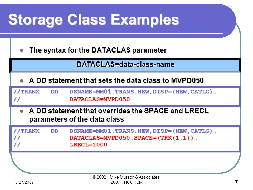 3/27/2007 © 2002 - Mike Murach & Associates, 2007 - HCC, IBM6 Storage Class The syntax for STORCLAS parameter A DD statement setting storage class to MVPS100 STORCLAS=storage-class-name //TRANX DD DSNAME=MM01.TRANS.NEW, // DISP=(NEW,CATLG), // STORCLAS=MVPS100