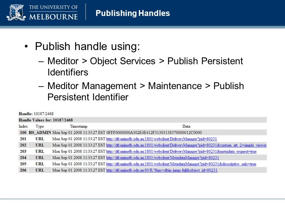 Publishing Handles Publish handle using: –Meditor > Object Services > Publish Persistent Identifiers –Meditor Management > Maintenance > Publish Persistent Identifier