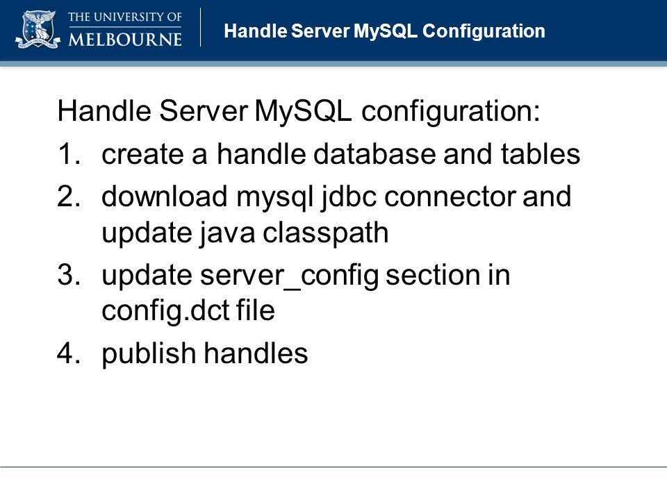 Handle Manager Tasks Handle Generator >> au.edu.unimelb.handle.manager.Main HANDLE_GENERATOR config.xml Handle Publisher >> au.edu.unimelb.handle.manager.Main HANDLE_PUBLISHER config.xml Handle Explorer >> au.edu.unimelb.handle.manager.Main HANDLE_EXPLORER config.xml Handle Updater >> au.edu.unimelb.handle.manager.Main HANDLE_EXPLORER config.xml Common Features –executed from command line –single mode or batch mode –logging