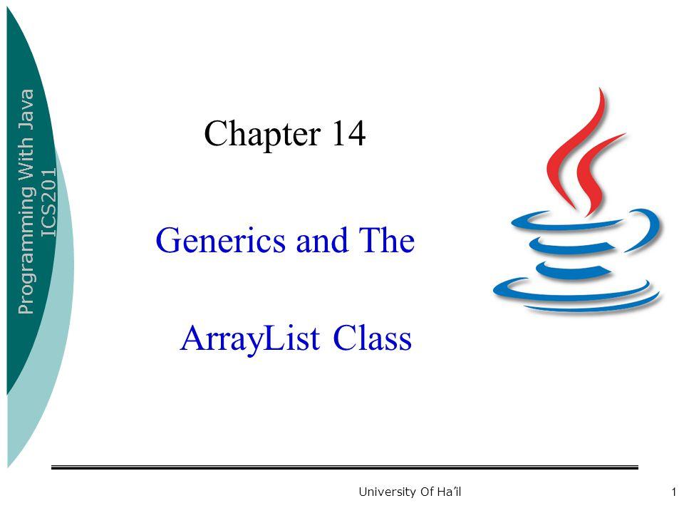 Programming With Java ICS201 University Of Ha'il1 Chapter 14 Generics and The ArrayList Class