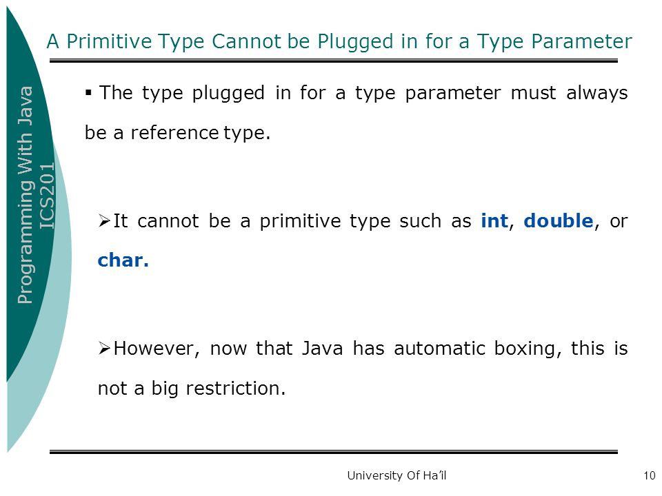 Programming With Java ICS201 University Of Ha'il10 A Primitive Type Cannot be Plugged in for a Type Parameter  The type plugged in for a type parameter must always be a reference type.