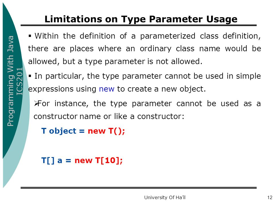 Programming With Java ICS201 University Of Ha'il12 Limitations on Type Parameter Usage  Within the definition of a parameterized class definition, there are places where an ordinary class name would be allowed, but a type parameter is not allowed.