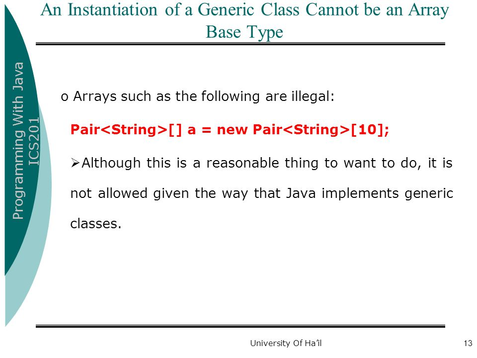 Programming With Java ICS201 University Of Ha'il13 An Instantiation of a Generic Class Cannot be an Array Base Type o Arrays such as the following are illegal: Pair [] a = new Pair [10];  Although this is a reasonable thing to want to do, it is not allowed given the way that Java implements generic classes.