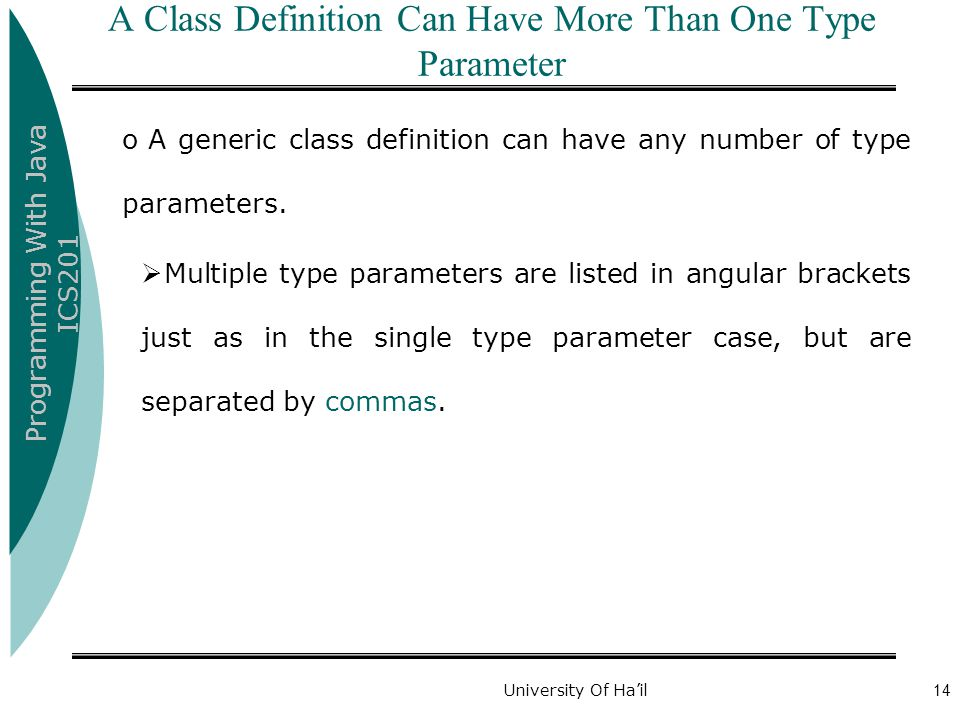 Programming With Java ICS201 University Of Ha'il14 A Class Definition Can Have More Than One Type Parameter o A generic class definition can have any number of type parameters.