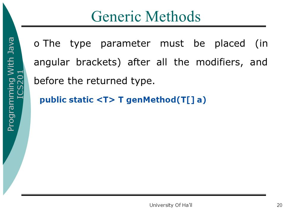 Programming With Java ICS201 University Of Ha'il20 Generic Methods o The type parameter must be placed (in angular brackets) after all the modifiers, and before the returned type.