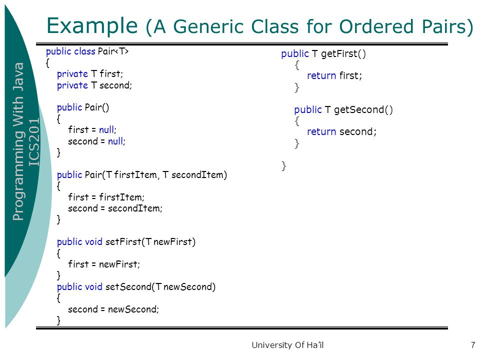 Programming With Java ICS201 University Of Ha'il7 Example (A Generic Class for Ordered Pairs) public class Pair { private T first; private T second; public Pair() { first = null; second = null; } public Pair(T firstItem, T secondItem) { first = firstItem; second = secondItem; } public void setFirst(T newFirst) { first = newFirst; } public void setSecond(T newSecond) { second = newSecond; } public T getFirst() { return first; } public T getSecond() { return second; } }