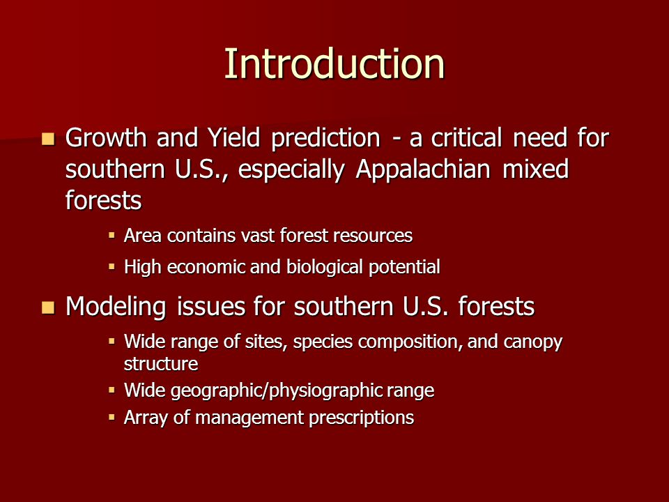 Introduction Growth and Yield prediction - a critical need for southern U.S., especially Appalachian mixed forests Growth and Yield prediction - a critical need for southern U.S., especially Appalachian mixed forests  Area contains vast forest resources  High economic and biological potential Modeling issues for southern U.S.