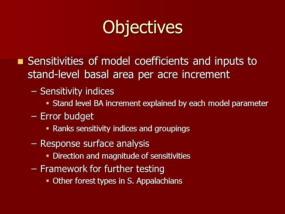 Objectives Sensitivities of model coefficients and inputs to stand-level basal area per acre increment Sensitivities of model coefficients and inputs to stand-level basal area per acre increment –Sensitivity indices  Stand level BA increment explained by each model parameter –Error budget  Ranks sensitivity indices and groupings –Response surface analysis  Direction and magnitude of sensitivities –Framework for further testing  Other forest types in S.