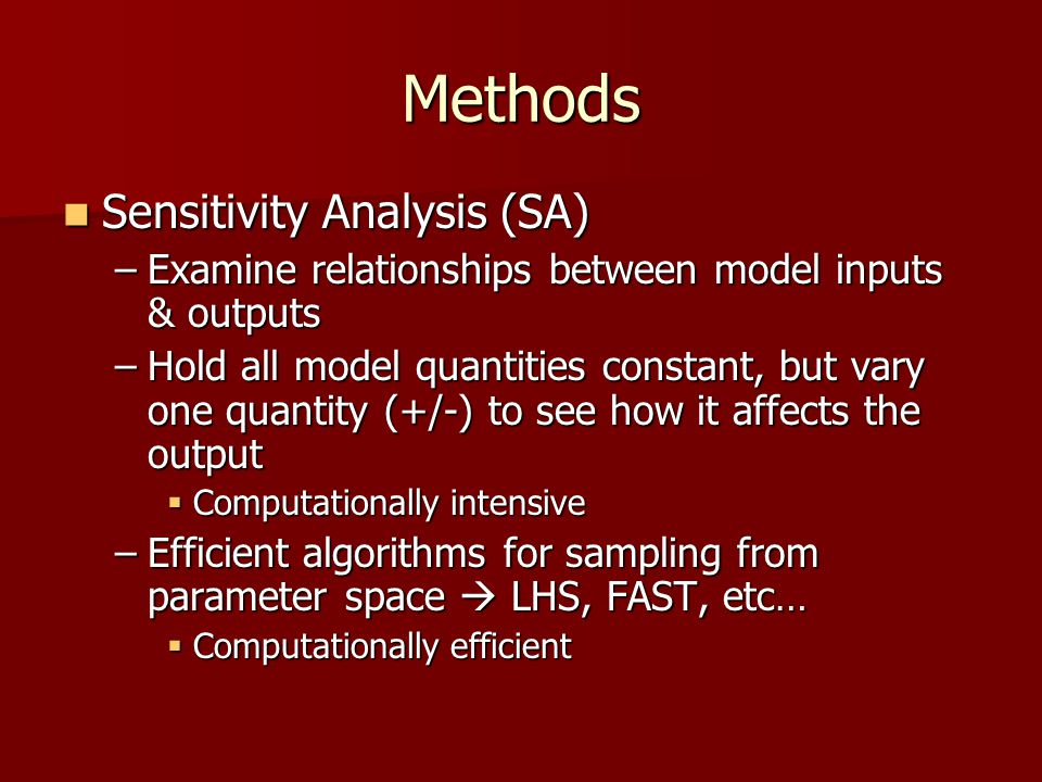 Methods Sensitivity Analysis (SA) Sensitivity Analysis (SA) –Examine relationships between model inputs & outputs –Hold all model quantities constant, but vary one quantity (+/-) to see how it affects the output  Computationally intensive –Efficient algorithms for sampling from parameter space  LHS, FAST, etc…  Computationally efficient