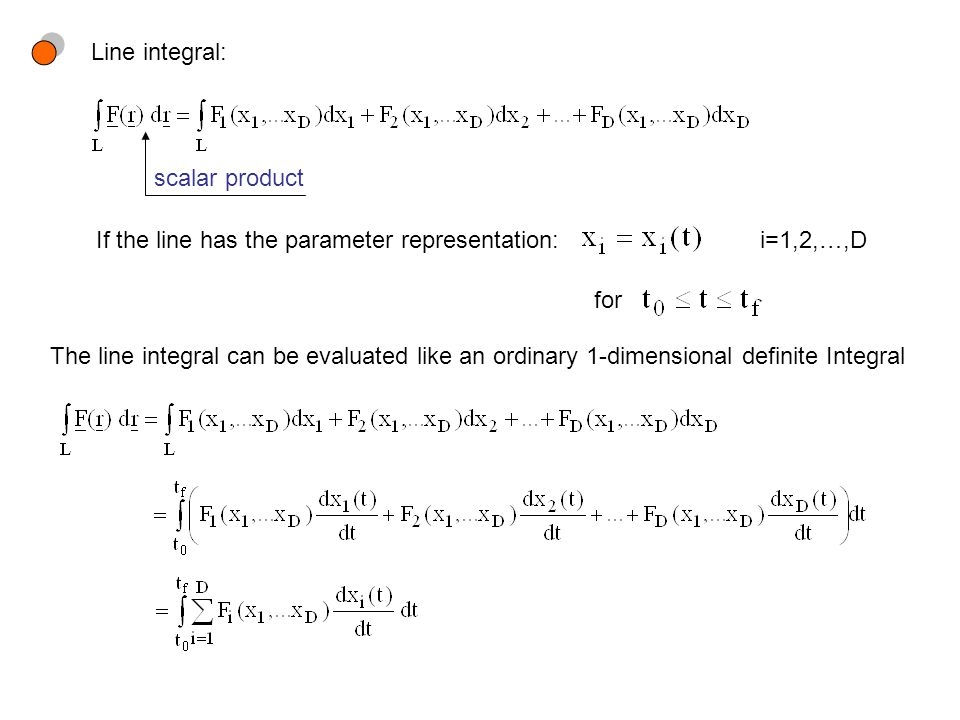 Line integral: scalar product If the line has the parameter representation:i=1,2,…,D for The line integral can be evaluated like an ordinary 1-dimensional definite Integral