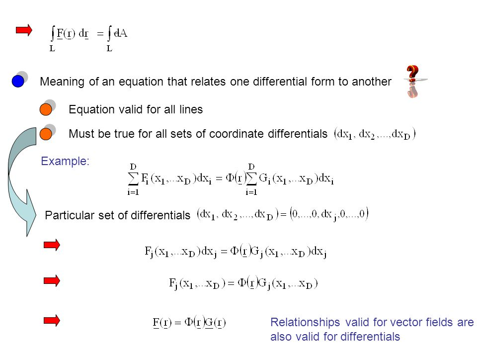 Meaning of an equation that relates one differential form to another Equation valid for all lines Must be true for all sets of coordinate differentials Example: Particular set of differentials Relationships valid for vector fields are also valid for differentials