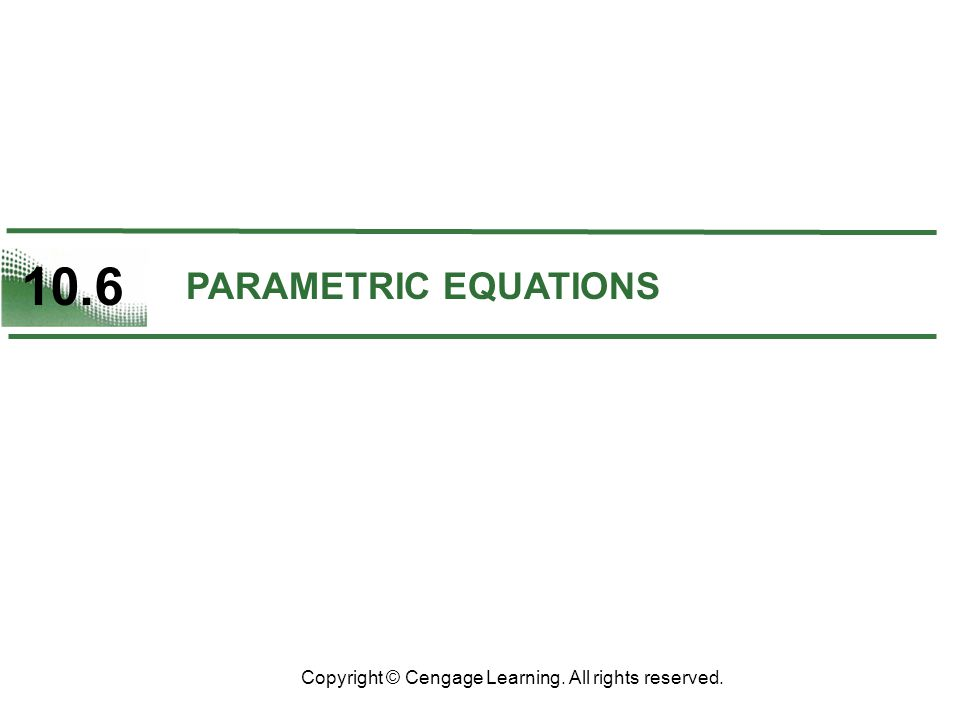 10.6 Copyright © Cengage Learning. All rights reserved. PARAMETRIC EQUATIONS