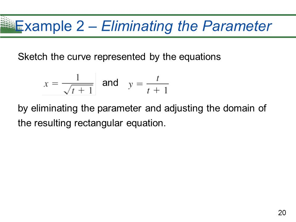 20 Example 2 – Eliminating the Parameter Sketch the curve represented by the equations and by eliminating the parameter and adjusting the domain of th