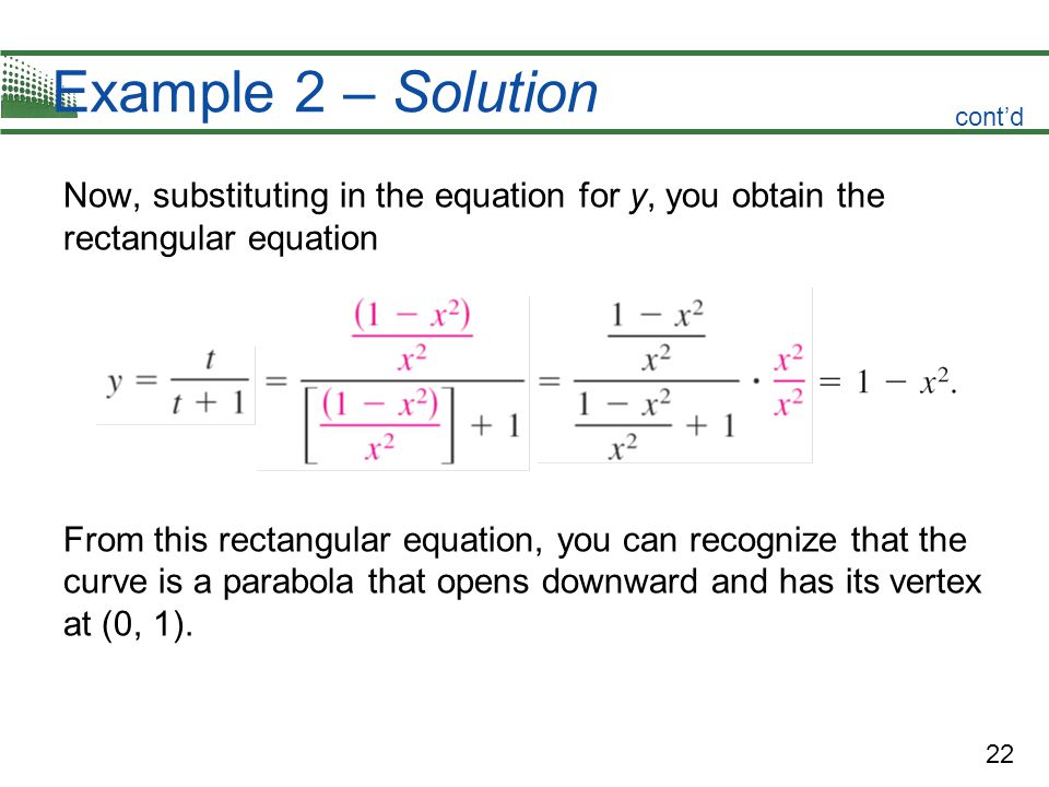 22 Example 2 – Solution Now, substituting in the equation for y, you obtain the rectangular equation From this rectangular equation, you can recognize