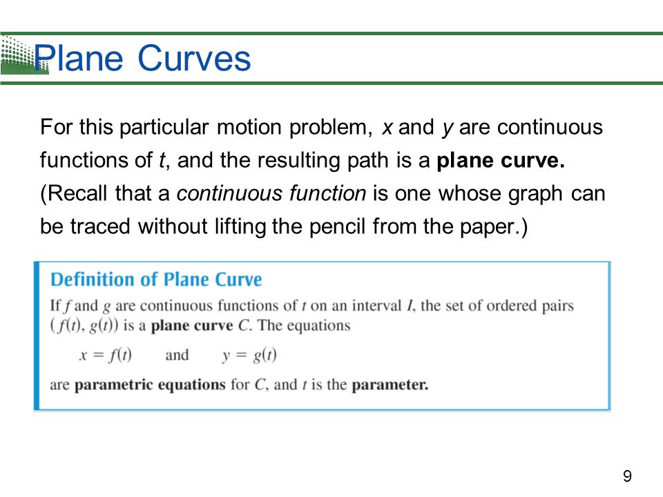 9 Plane Curves For this particular motion problem, x and y are continuous functions of t, and the resulting path is a plane curve. (Recall that a cont
