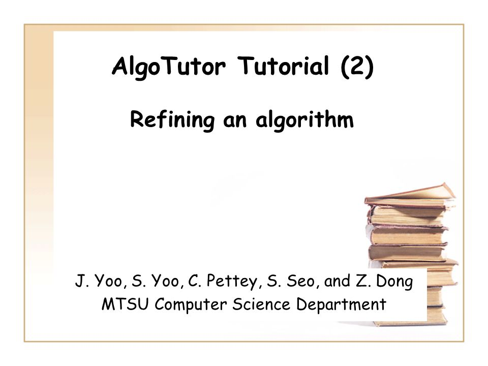 AlgoTutor Tutorial (2) Refining an algorithm J. Yoo, S. Yoo, C. Pettey, S. Seo, and Z. Dong MTSU Computer Science Department