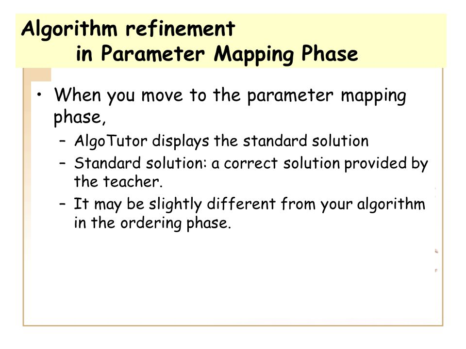Algorithm refinement in Parameter Mapping Phase When you move to the parameter mapping phase, –AlgoTutor displays the standard solution –Standard solu