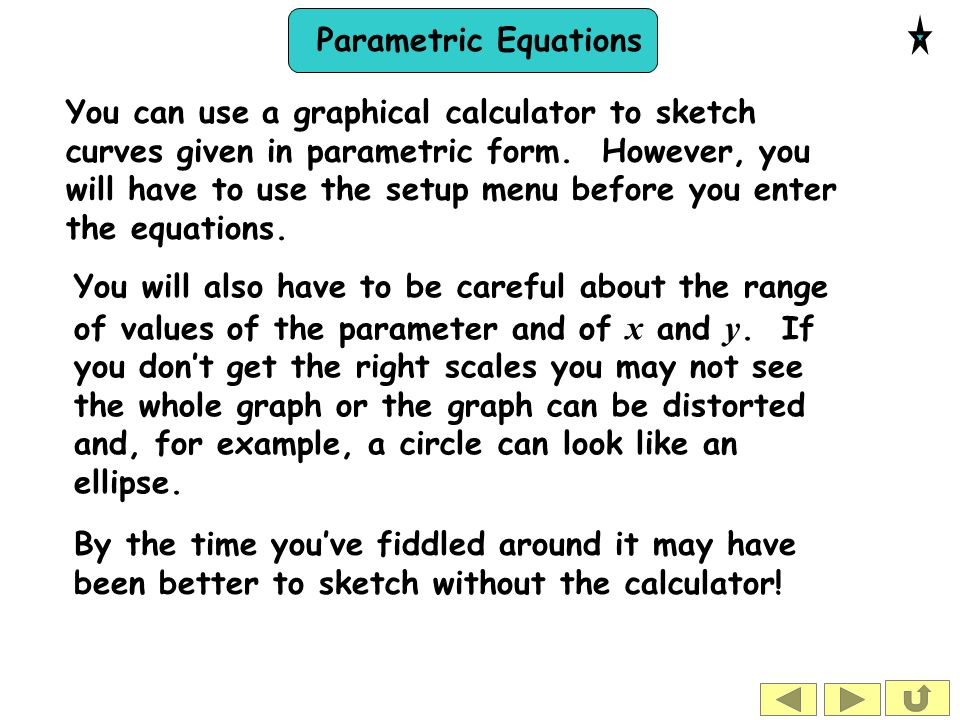 Parametric Equations You can use a graphical calculator to sketch curves given in parametric form. However, you will have to use the setup menu before