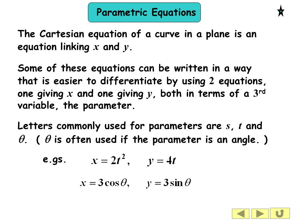 Parametric Equations The Cartesian equation of a curve in a plane is an equation linking x and y. Some of these equations can be written in a way that