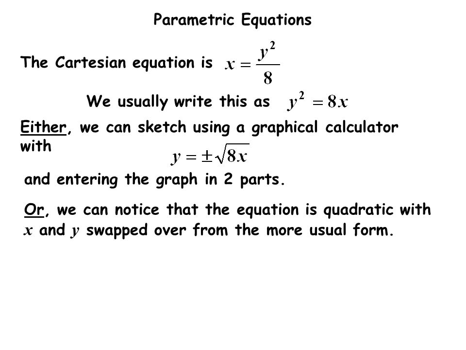 Parametric Equations The Cartesian equation is We usually write this as Either, we can sketch using a graphical calculator with and entering the graph