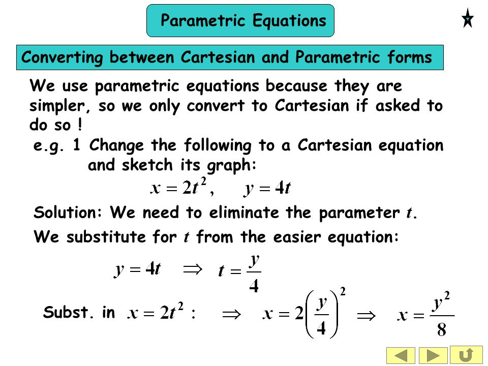 Parametric Equations Converting between Cartesian and Parametric forms We use parametric equations because they are simpler, so we only convert to Car