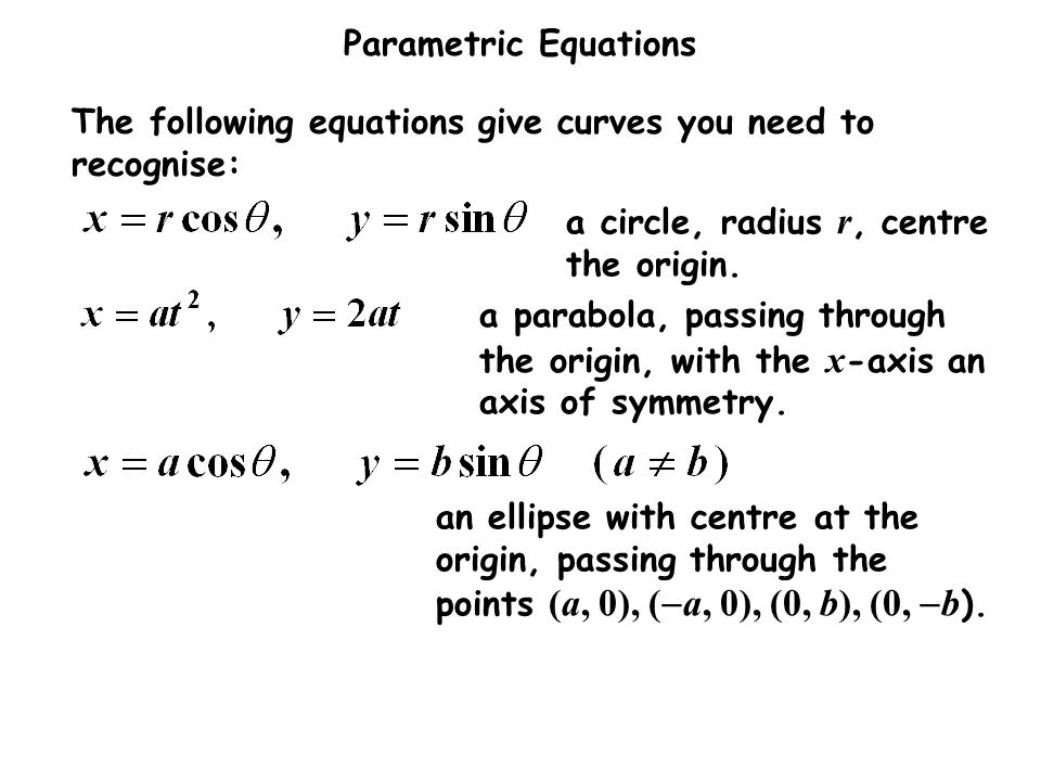 Parametric Equations The following equations give curves you need to recognise: a circle, radius r, centre the origin. a parabola, passing through the