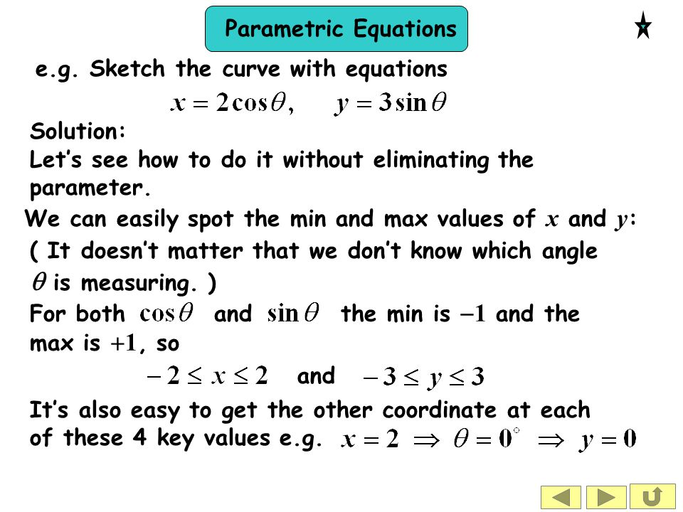 Parametric Equations Solution: Let's see how to do it without eliminating the parameter. We can easily spot the min and max values of x and y : and (
