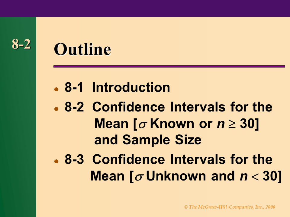 © The McGraw-Hill Companies, Inc., 2000 8-2 Outline 8-1 Introduction 8-2 Confidence Intervals for the Mean [  Known or n  30] and Sample Size  8-3
