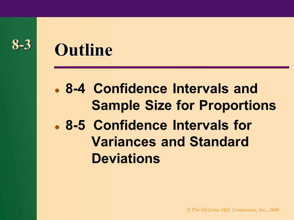 © The McGraw-Hill Companies, Inc., 2000 8-3 Outline 8-4 Confidence Intervals and Sample Size for Proportions  8-5 Confidence Intervals for Variances