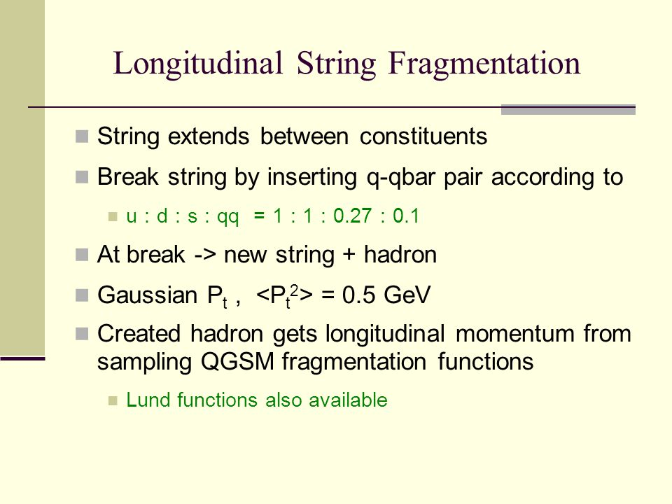 Longitudinal String Fragmentation String extends between constituents Break string by inserting q-qbar pair according to u : d : s : qq = 1 : 1 : 0.27 : 0.1 At break -> new string + hadron Gaussian P t, = 0.5 GeV Created hadron gets longitudinal momentum from sampling QGSM fragmentation functions Lund functions also available