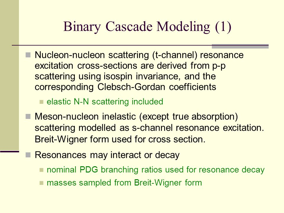 Binary Cascade Modeling (1) Nucleon-nucleon scattering (t-channel) resonance excitation cross-sections are derived from p-p scattering using isospin invariance, and the corresponding Clebsch-Gordan coefficients elastic N-N scattering included Meson-nucleon inelastic (except true absorption) scattering modelled as s-channel resonance excitation.