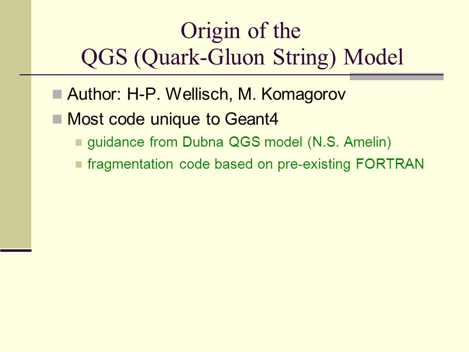 Applicability Incident p, n,  K Also for high energy  when CHIPS model is connected  GeV < E < 50 TeV Model handles: Selection of collision partners Splitting of nucleons into quarks and diquarks Formation and excitation of quark-gluon string String hadronization Damaged nucleus remains.