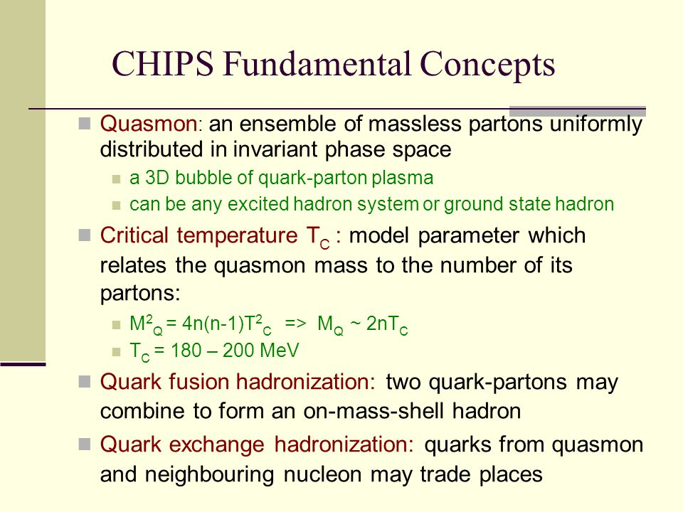 CHIPS Fundamental Concepts Quasmon : an ensemble of massless partons uniformly distributed in invariant phase space a 3D bubble of quark-parton plasma can be any excited hadron system or ground state hadron Critical temperature T C : model parameter which relates the quasmon mass to the number of its partons: M 2 Q = 4n(n-1)T 2 C => M Q ~ 2nT C T C = 180 – 200 MeV Quark fusion hadronization: two quark-partons may combine to form an on-mass-shell hadron Quark exchange hadronization: quarks from quasmon and neighbouring nucleon may trade places