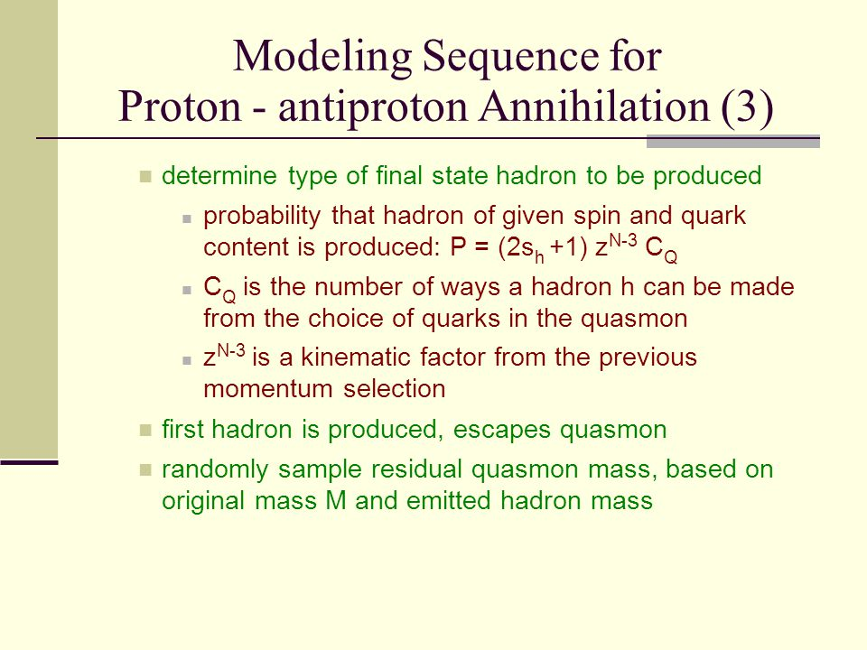 Modeling Sequence for Proton - antiproton Annihilation (3) determine type of final state hadron to be produced probability that hadron of given spin and quark content is produced: P = (2s h +1) z N-3 C Q C Q is the number of ways a hadron h can be made from the choice of quarks in the quasmon z N-3 is a kinematic factor from the previous momentum selection first hadron is produced, escapes quasmon randomly sample residual quasmon mass, based on original mass M and emitted hadron mass