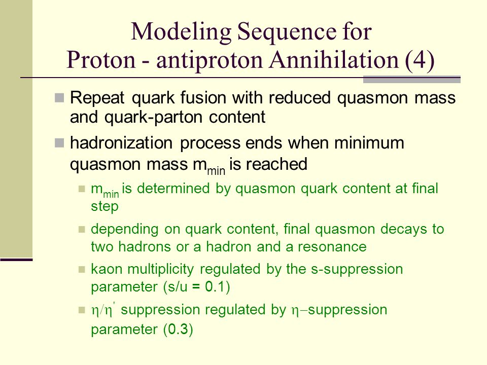 Modeling Sequence for Proton - antiproton Annihilation (4) Repeat quark fusion with reduced quasmon mass and quark-parton content hadronization process ends when minimum quasmon mass m min is reached m min is determined by quasmon quark content at final step depending on quark content, final quasmon decays to two hadrons or a hadron and a resonance kaon multiplicity regulated by the s-suppression parameter (s/u = 0.1)  suppression regulated by  suppression parameter (0.3)