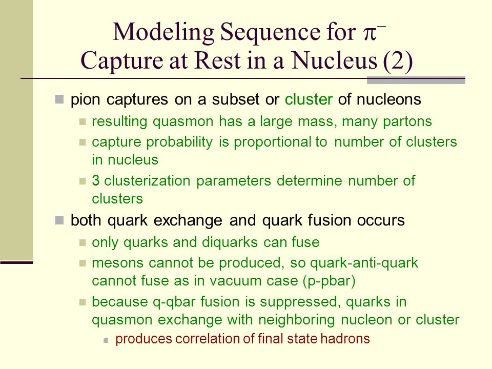 Modeling Sequence for   Capture at Rest in a Nucleus (2) pion captures on a subset or cluster of nucleons resulting quasmon has a large mass, many partons capture probability is proportional  to number of clusters in nucleus 3 clusterization parameters determine number of clusters both quark exchange and quark fusion occurs only quarks and diquarks can fuse mesons cannot be produced, so quark-anti-quark cannot fuse as in vacuum case (p-pbar) because q-qbar fusion is suppressed, quarks in quasmon exchange with neighboring nucleon or cluster produces correlation of final state hadrons