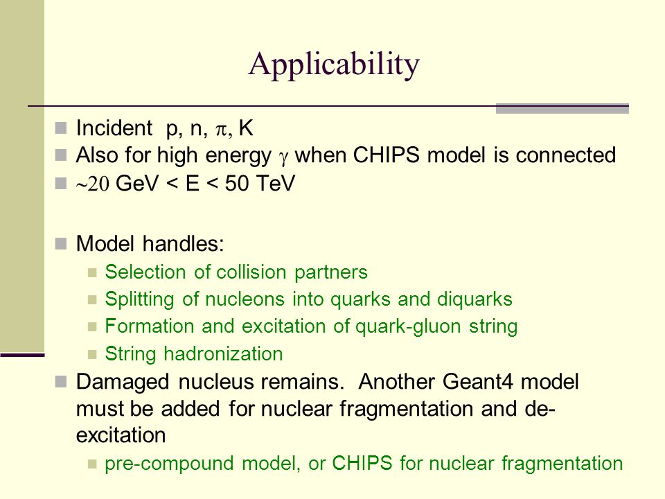 Applicability Incident p, n,  K Also for high energy  when CHIPS model is connected  GeV < E < 50 TeV Model handles: Selection of collision partners Splitting of nucleons into quarks and diquarks Formation and excitation of quark-gluon string String hadronization Damaged nucleus remains.