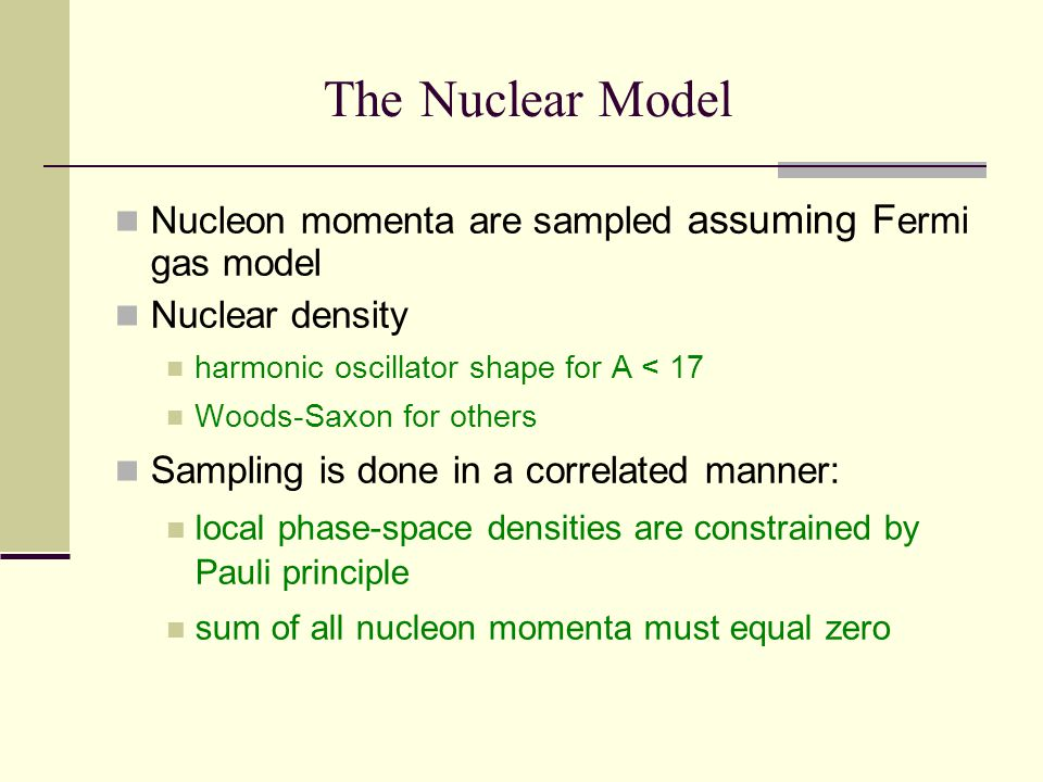 The Nuclear Model Nucleon momenta are sampled assuming F ermi gas model Nuclear density harmonic oscillator shape for A < 17 Woods-Saxon for others Sampling is done in a correlated manner: local phase-space densities are constrained by Pauli principle sum of all nucleon momenta must equal zero