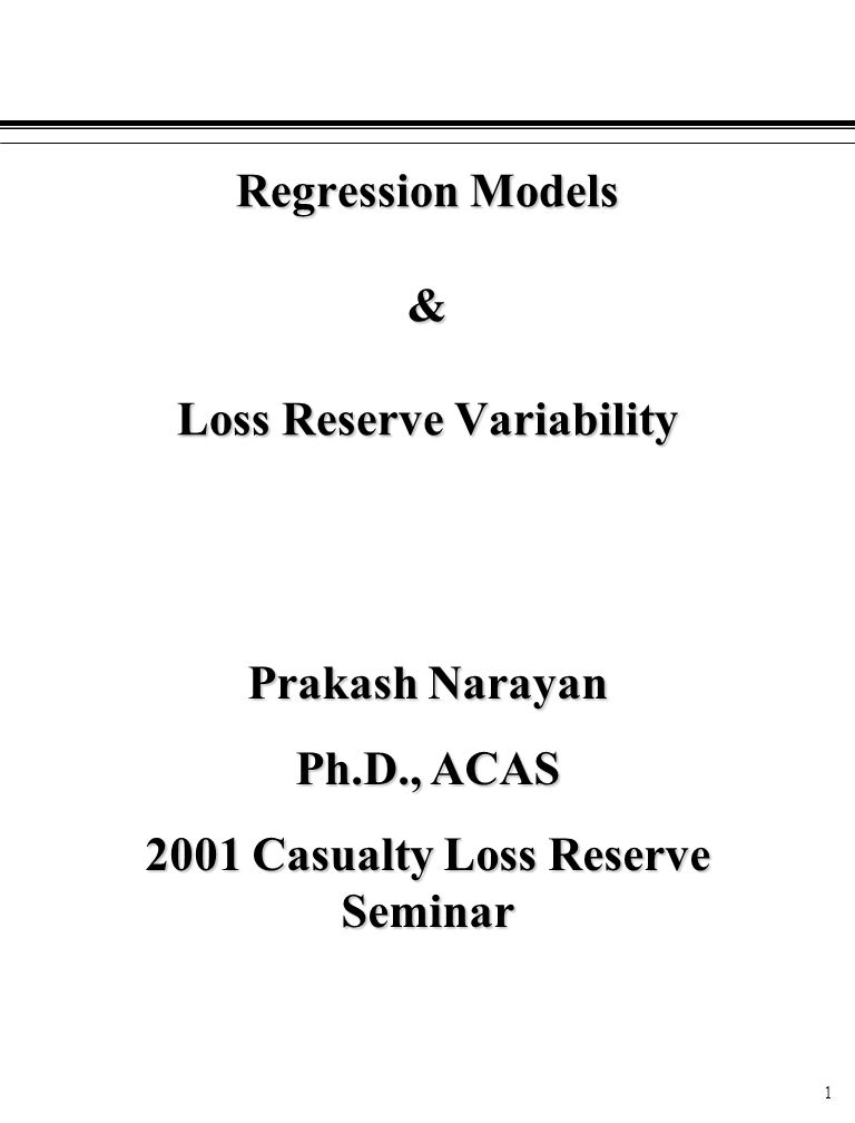 1 Regression Models & Loss Reserve Variability Prakash Narayan Ph.D., ACAS 2001 Casualty Loss Reserve Seminar