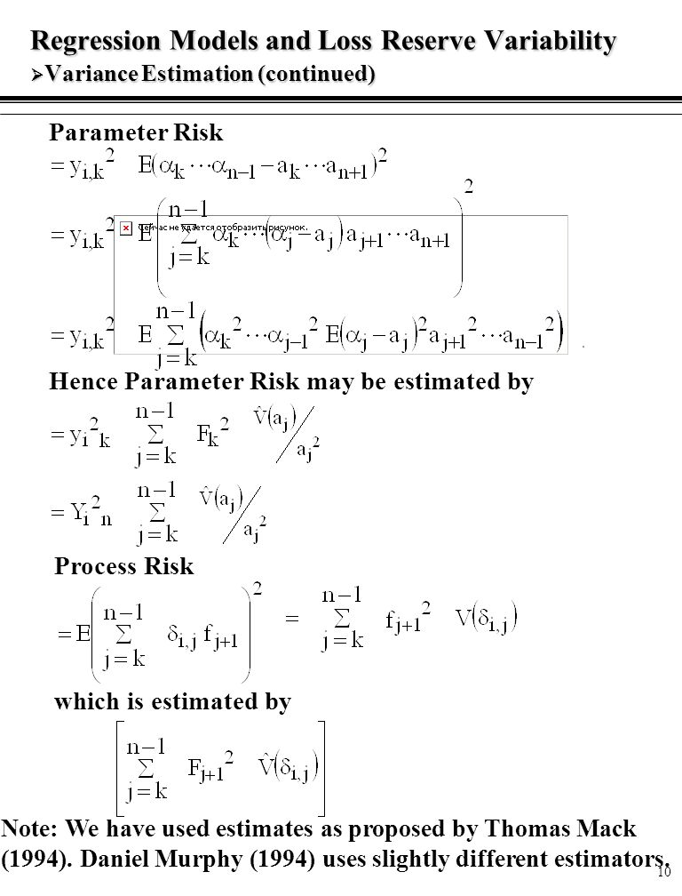 10 Regression Models and Loss Reserve Variability  Variance Estimation (continued) Parameter Risk Hence Parameter Risk may be estimated by which is estimated by Note: We have used estimates as proposed by Thomas Mack (1994).