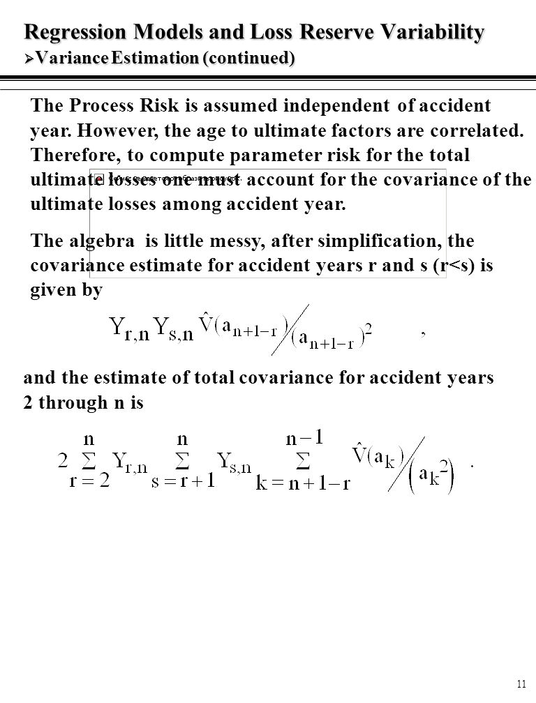 11 Regression Models and Loss Reserve Variability  Variance Estimation (continued) The Process Risk is assumed independent of accident year.