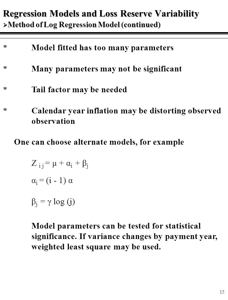 15 Regression Models and Loss Reserve Variability  Method of Log Regression Model (continued) * Model fitted has too many parameters * Many parameters may not be significant * Tail factor may be needed * Calendar year inflation may be distorting observed observation One can choose alternate models, for example Z i j = μ + α i + β j α i = (i - 1) α β j = γ log (j) Model parameters can be tested for statistical significance.