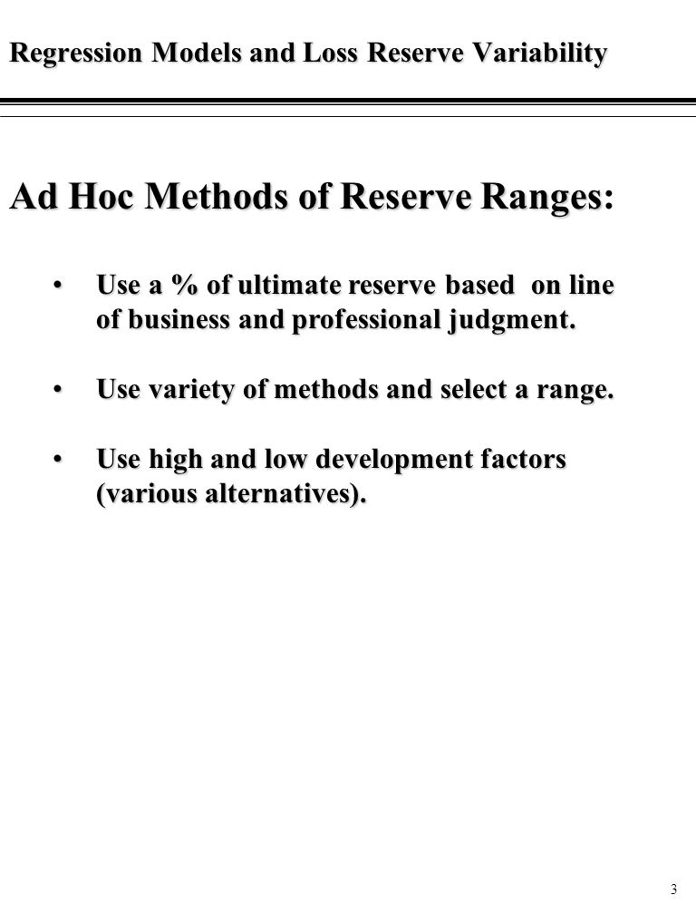 3 Regression Models and Loss Reserve Variability Ad Hoc Methods of Reserve Ranges Ad Hoc Methods of Reserve Ranges: Use a % of ultimate reserve based on line of business and professional judgment.Use a % of ultimate reserve based on line of business and professional judgment.