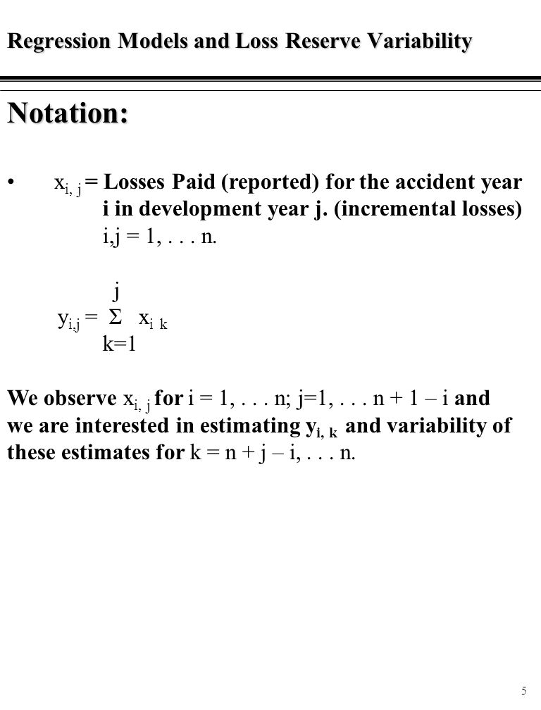 5 Regression Models and Loss Reserve Variability Notation: x i, j = Losses Paid (reported) for the accident year i in development year j.