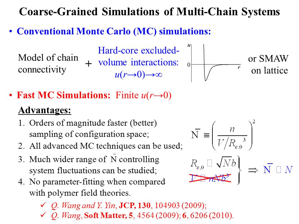 Coarse-Grained Simulations of Multi-Chain Systems Conventional Monte Carlo (MC) simulations: Hard-core excluded- volume interactions: u(r→0)→∞ + Model of chain connectivity or SMAW on lattice 1.Orders of magnitude faster (better) sampling of configuration space; 2.All advanced MC techniques can be used; Advantages: Fast MC Simulations:Finite u(r→0) Q.