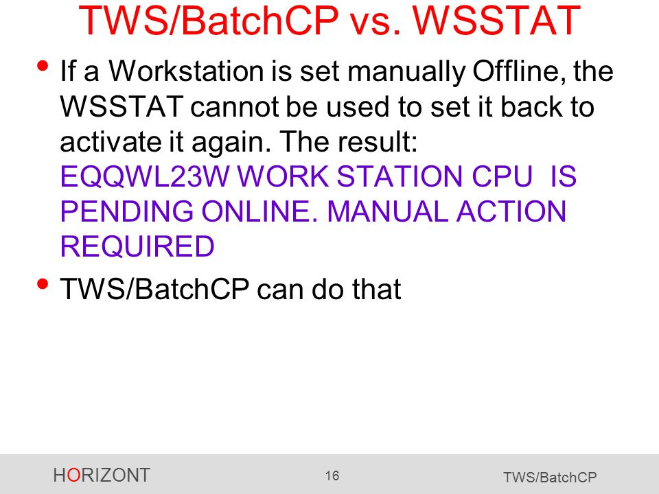 HORIZONT 16 TWS/BatchCP TWS/BatchCP vs. WSSTAT If a Workstation is set manually Offline, the WSSTAT cannot be used to set it back to activate it again