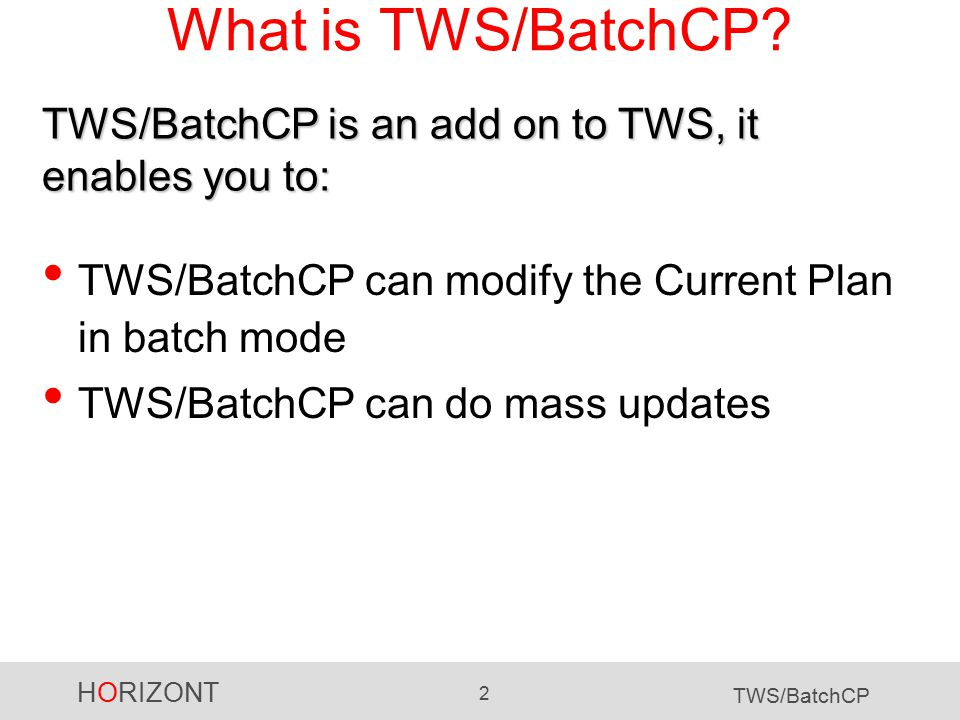 HORIZONT 2 TWS/BatchCP What is TWS/BatchCP? TWS/BatchCP can modify the Current Plan in batch mode TWS/BatchCP can do mass updates TWS/BatchCP is an ad